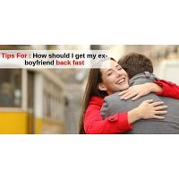 Expert Tips To Get Him Back Fast - How should I get my ex-boyfriend back fast